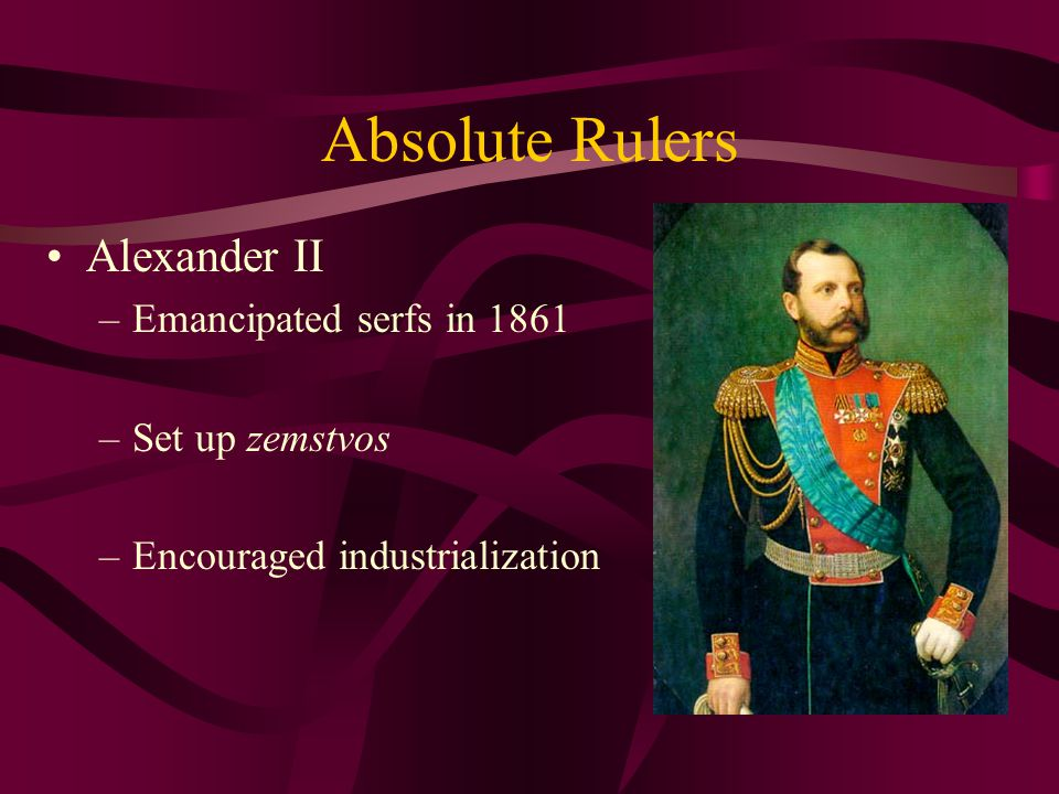 Absolute Rulers Alexander II Emancipated serfs in 1861 Set up zemstvos