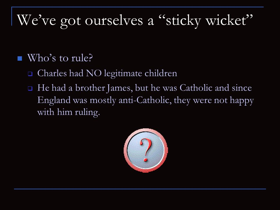 We've got ourselves a sticky wicket