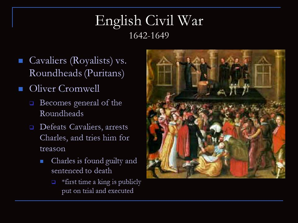 English Civil War 1642-1649 Cavaliers (Royalists) vs. Roundheads (Puritans) Oliver Cromwell. Becomes general of the Roundheads.