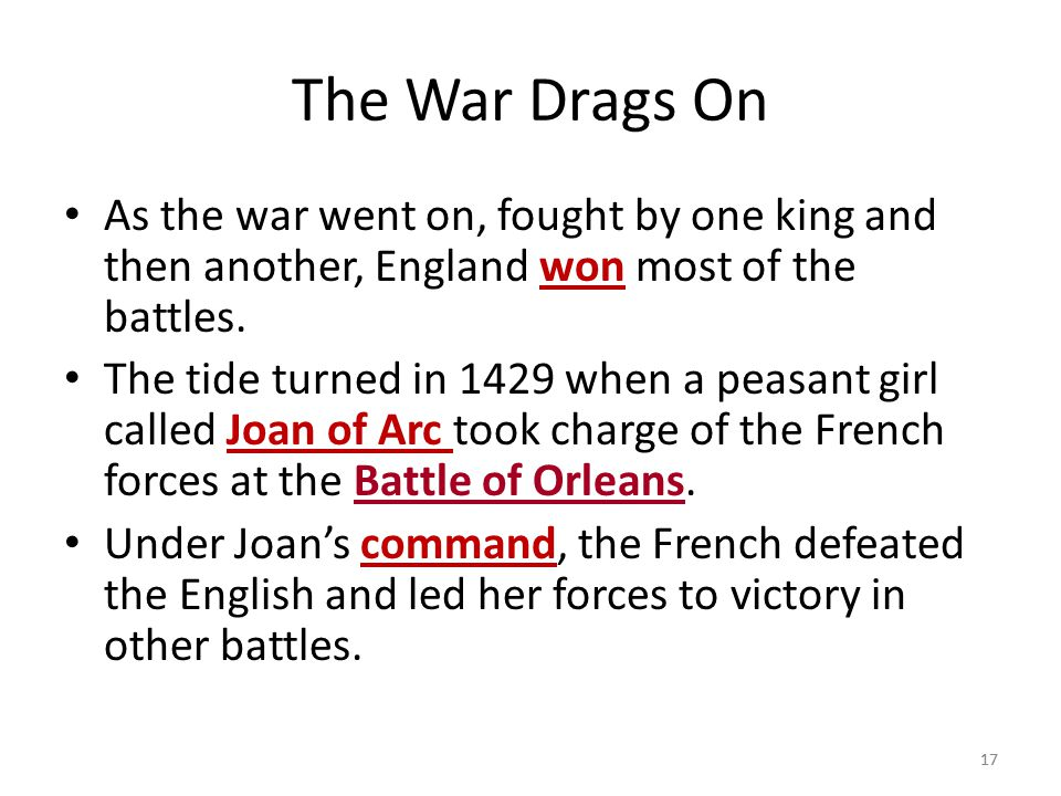 The War Drags On As the war went on, fought by one king and then another, England won most of the battles.