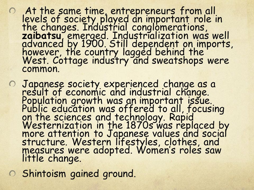 At the same time, entrepreneurs from all levels of society played an important role in the changes. Industrial conglomerations, zaibatsu, emerged. Industrialization was well advanced by 1900. Still dependent on imports, however, the country lagged behind the West. Cottage industry and sweatshops were common.