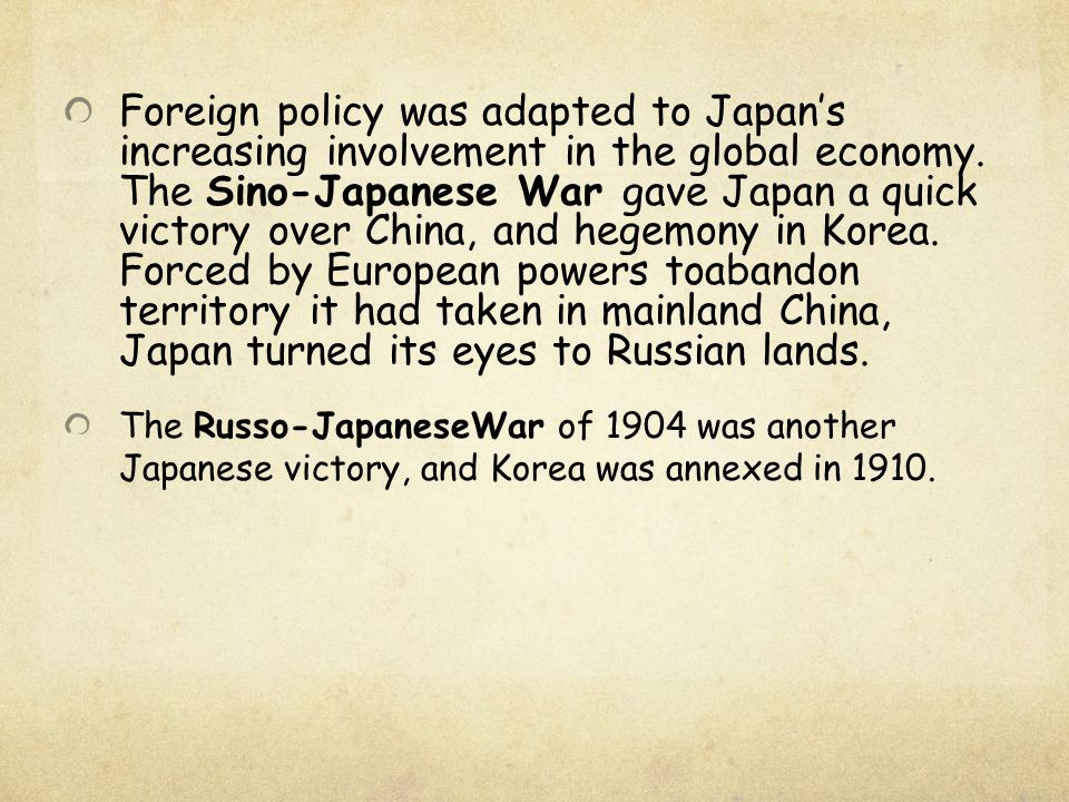 Foreign policy was adapted to Japan's increasing involvement in the global economy. The Sino-Japanese War gave Japan a quick victory over China, and hegemony in Korea. Forced by European powers toabandon territory it had taken in mainland China, Japan turned its eyes to Russian lands.