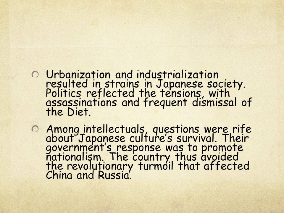 Urbanization and industrialization resulted in strains in Japanese society. Politics reflected the tensions, with assassinations and frequent dismissal of the Diet.