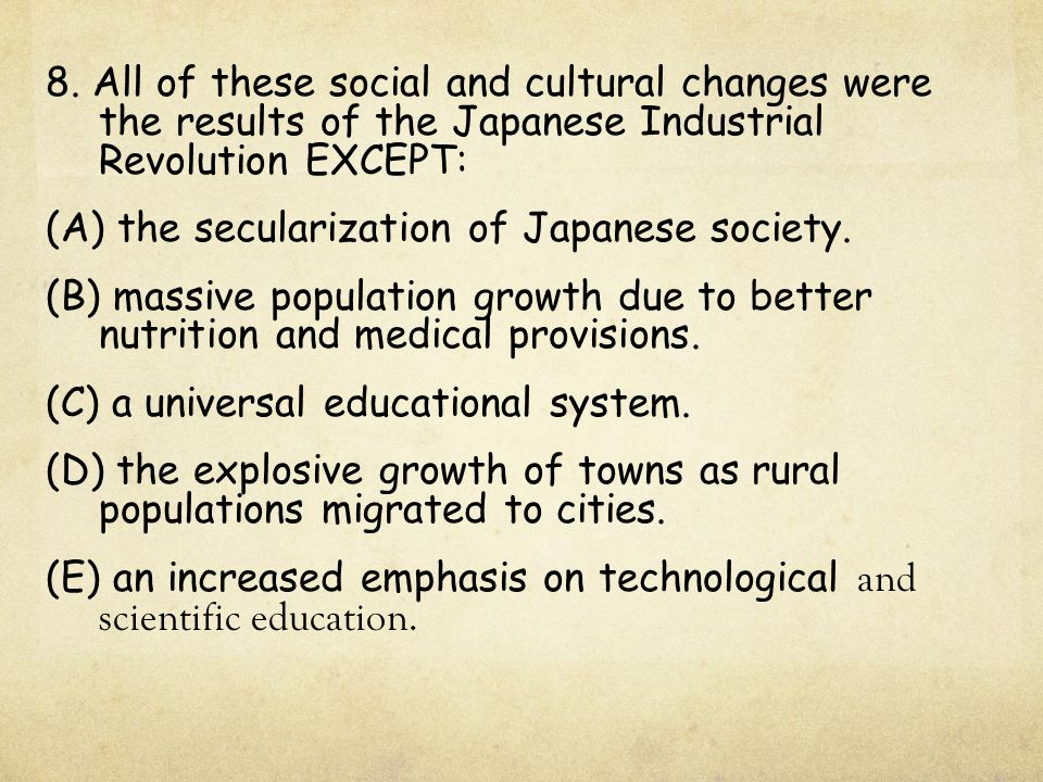 8. All of these social and cultural changes were the results of the Japanese Industrial Revolution EXCEPT: