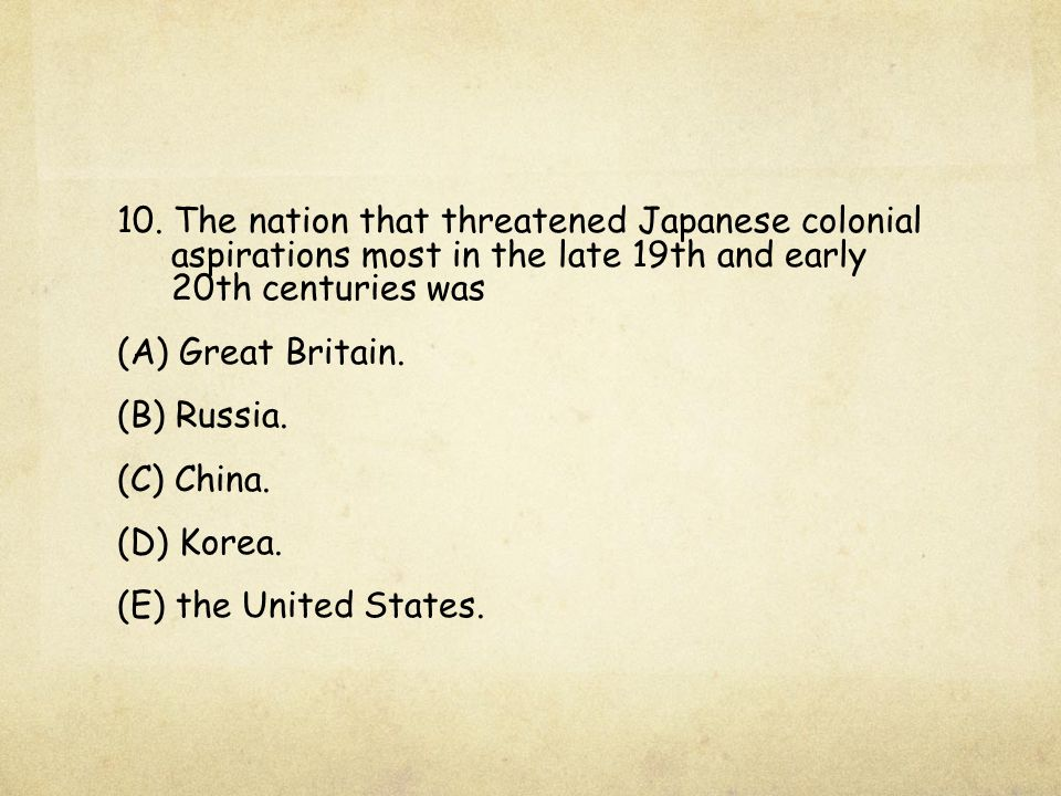 10. The nation that threatened Japanese colonial aspirations most in the late 19th and early 20th centuries was