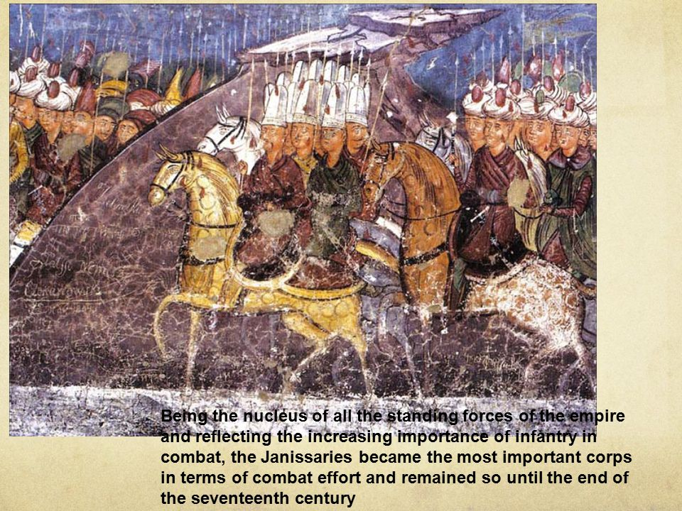 Being the nucleus of all the standing forces of the empire and reflecting the increasing importance of infantry in combat, the Janissaries became the most important corps in terms of combat effort and remained so until the end of the seventeenth century