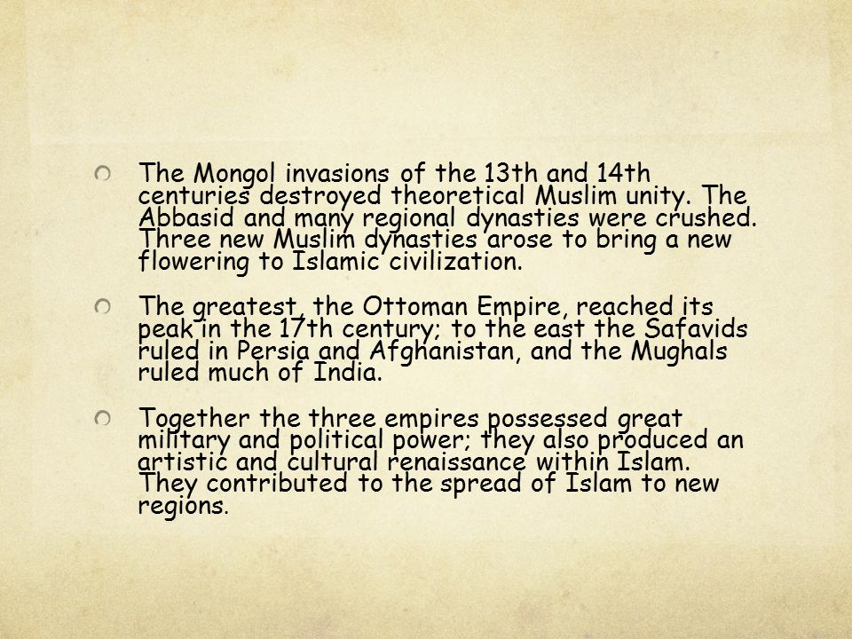 The Mongol invasions of the 13th and 14th centuries destroyed theoretical Muslim unity. The Abbasid and many regional dynasties were crushed. Three new Muslim dynasties arose to bring a new flowering to Islamic civilization.