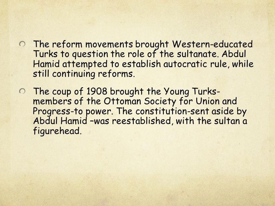 The reform movements brought Western-educated Turks to question the role of the sultanate. Abdul Hamid attempted to establish autocratic rule, while still continuing reforms.