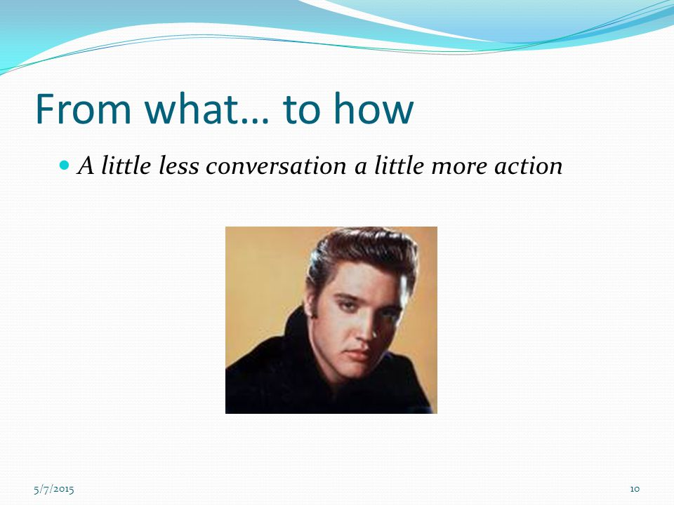 From what… to how A little less conversation a little more action