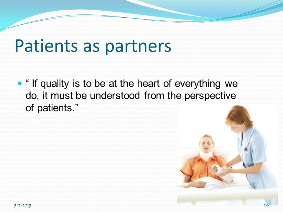 Patients as partners If quality is to be at the heart of everything we do, it must be understood from the perspective of patients.