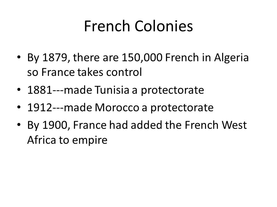 French Colonies By 1879, there are 150,000 French in Algeria so France takes control. 1881---made Tunisia a protectorate.