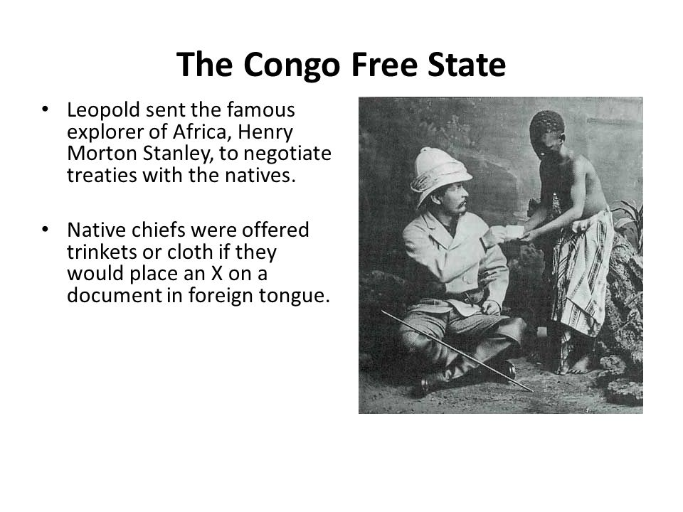 The Congo Free State Leopold sent the famous explorer of Africa, Henry Morton Stanley, to negotiate treaties with the natives.