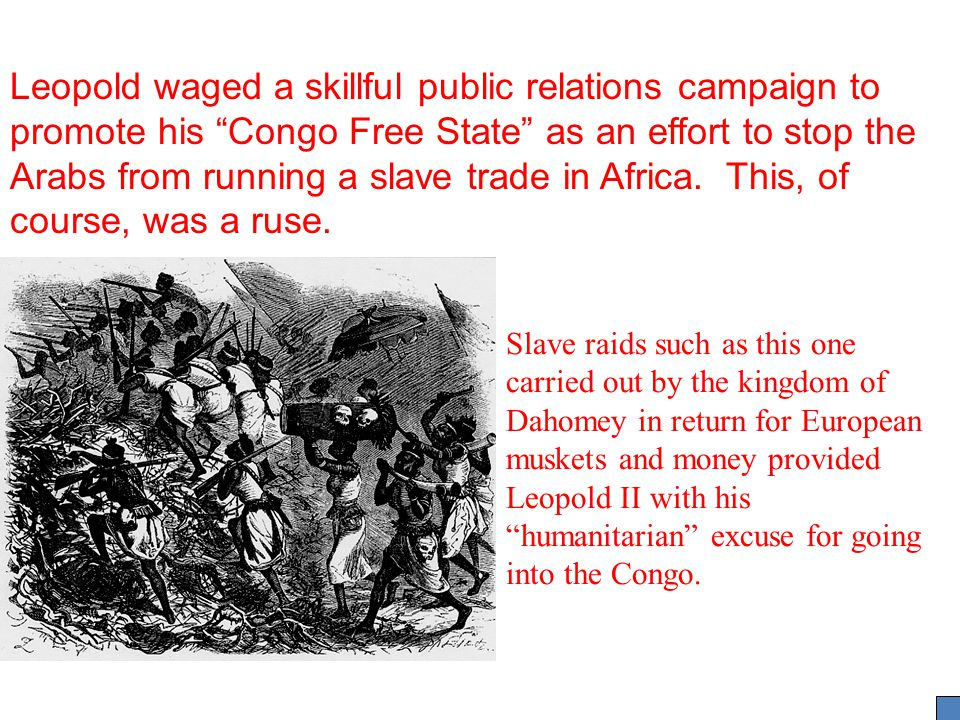 Leopold waged a skillful public relations campaign to promote his Congo Free State as an effort to stop the Arabs from running a slave trade in Africa. This, of course, was a ruse.