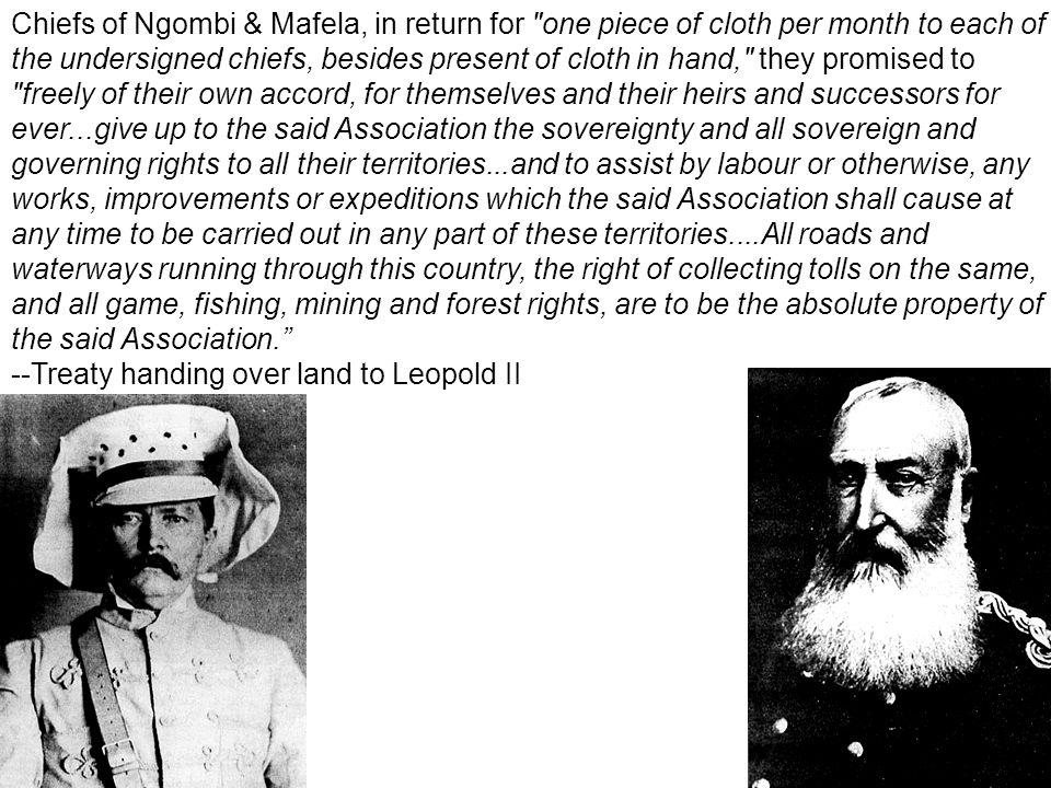 Chiefs of Ngombi & Mafela, in return for one piece of cloth per month to each of the undersigned chiefs, besides present of cloth in hand, they promised to freely of their own accord, for themselves and their heirs and successors for ever...give up to the said Association the sovereignty and all sovereign and governing rights to all their territories...and to assist by labour or otherwise, any works, improvements or expeditions which the said Association shall cause at any time to be carried out in any part of these territories....All roads and waterways running through this country, the right of collecting tolls on the same, and all game, fishing, mining and forest rights, are to be the absolute property of the said Association.
