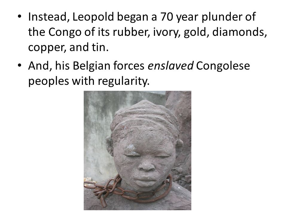 Instead, Leopold began a 70 year plunder of the Congo of its rubber, ivory, gold, diamonds, copper, and tin.