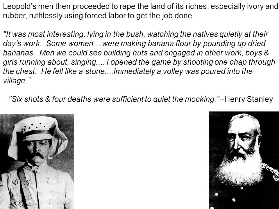 Leopold's men then proceeded to rape the land of its riches, especially ivory and rubber, ruthlessly using forced labor to get the job done.