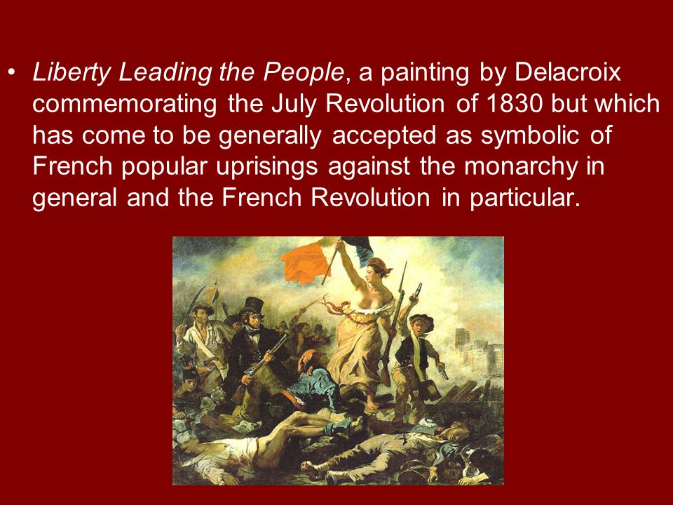Liberty Leading the People, a painting by Delacroix commemorating the July Revolution of 1830 but which has come to be generally accepted as symbolic of French popular uprisings against the monarchy in general and the French Revolution in particular.