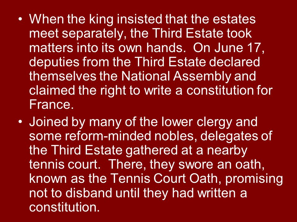 When the king insisted that the estates meet separately, the Third Estate took matters into its own hands. On June 17, deputies from the Third Estate declared themselves the National Assembly and claimed the right to write a constitution for France.