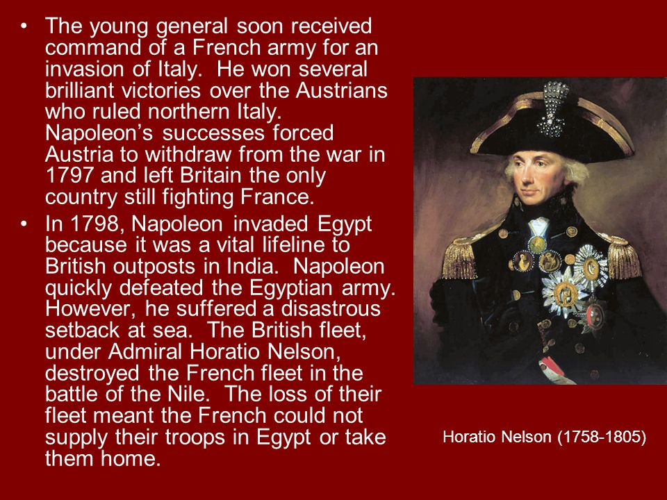 The young general soon received command of a French army for an invasion of Italy. He won several brilliant victories over the Austrians who ruled northern Italy. Napoleon's successes forced Austria to withdraw from the war in 1797 and left Britain the only country still fighting France.