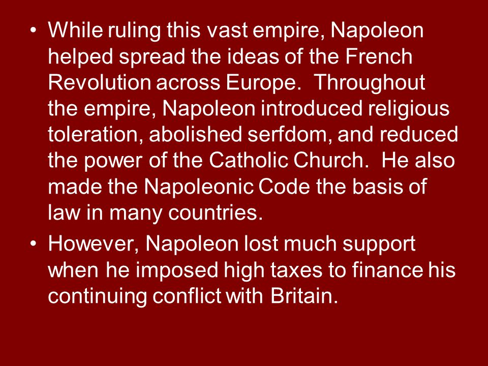 While ruling this vast empire, Napoleon helped spread the ideas of the French Revolution across Europe. Throughout the empire, Napoleon introduced religious toleration, abolished serfdom, and reduced the power of the Catholic Church. He also made the Napoleonic Code the basis of law in many countries.