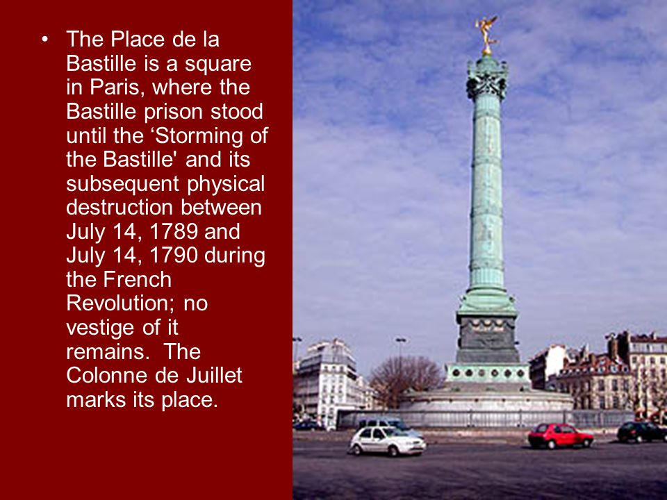 The Place de la Bastille is a square in Paris, where the Bastille prison stood until the 'Storming of the Bastille and its subsequent physical destruction between July 14, 1789 and July 14, 1790 during the French Revolution; no vestige of it remains.