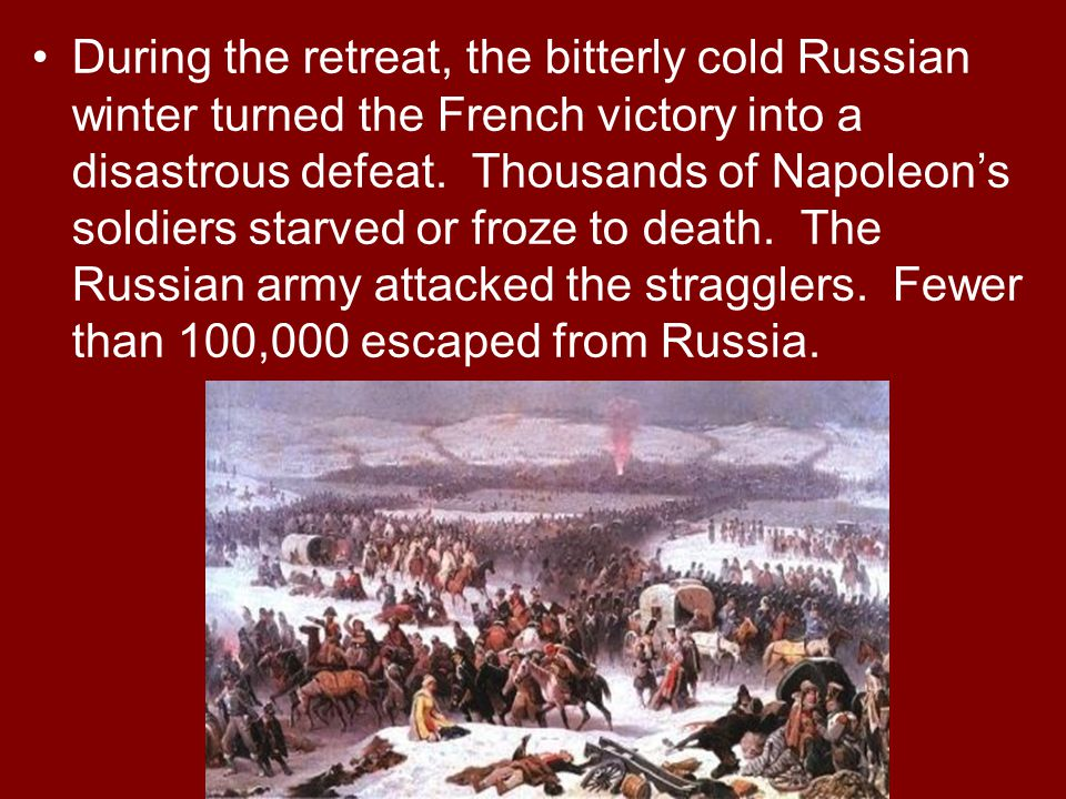During the retreat, the bitterly cold Russian winter turned the French victory into a disastrous defeat.