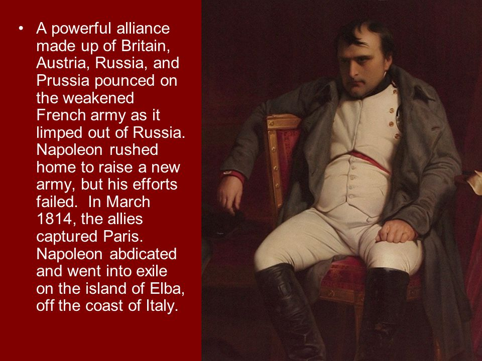 A powerful alliance made up of Britain, Austria, Russia, and Prussia pounced on the weakened French army as it limped out of Russia.