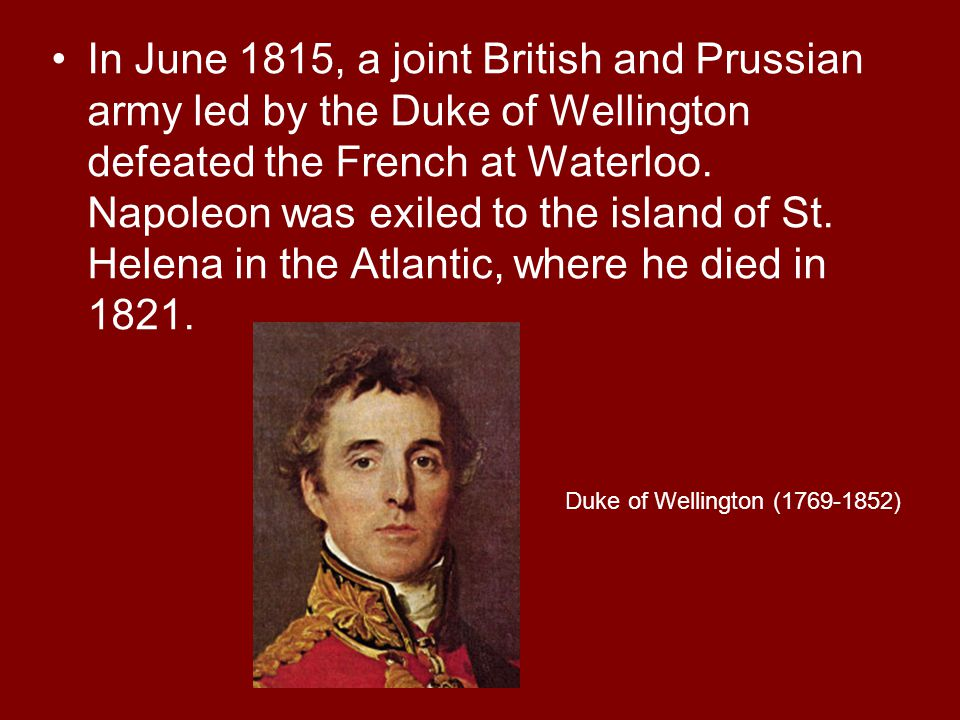 In June 1815, a joint British and Prussian army led by the Duke of Wellington defeated the French at Waterloo. Napoleon was exiled to the island of St. Helena in the Atlantic, where he died in 1821.