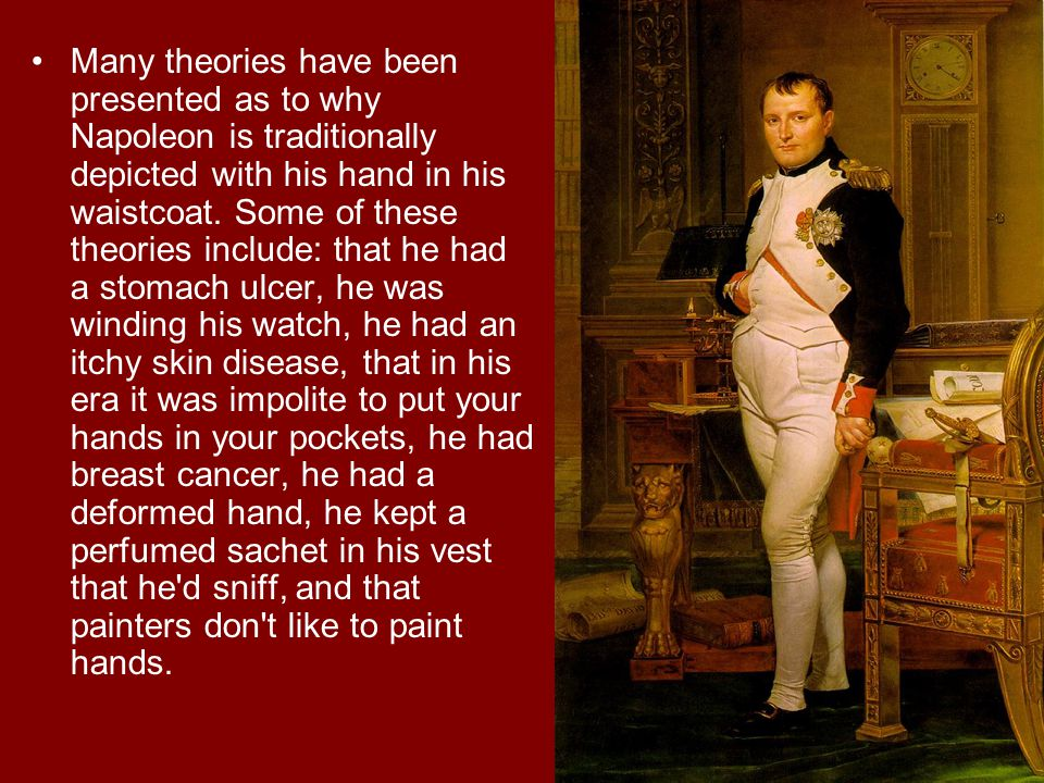 Many theories have been presented as to why Napoleon is traditionally depicted with his hand in his waistcoat.