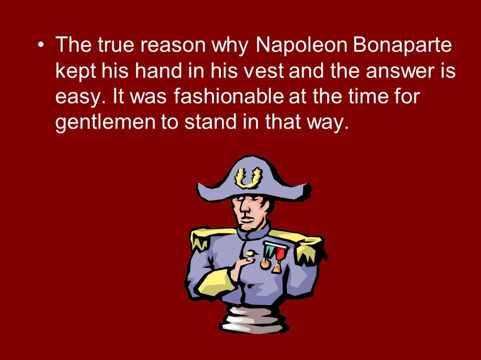 The true reason why Napoleon Bonaparte kept his hand in his vest and the answer is easy.