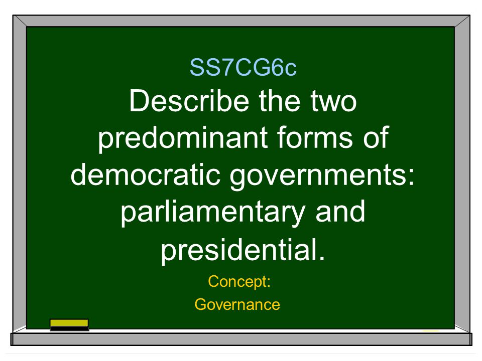 SS7CG6c Describe the two predominant forms of democratic governments: parliamentary and presidential.