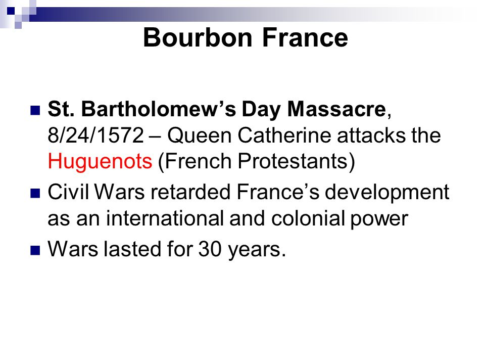 Bourbon France St. Bartholomew's Day Massacre, 8/24/1572 – Queen Catherine attacks the Huguenots (French Protestants)