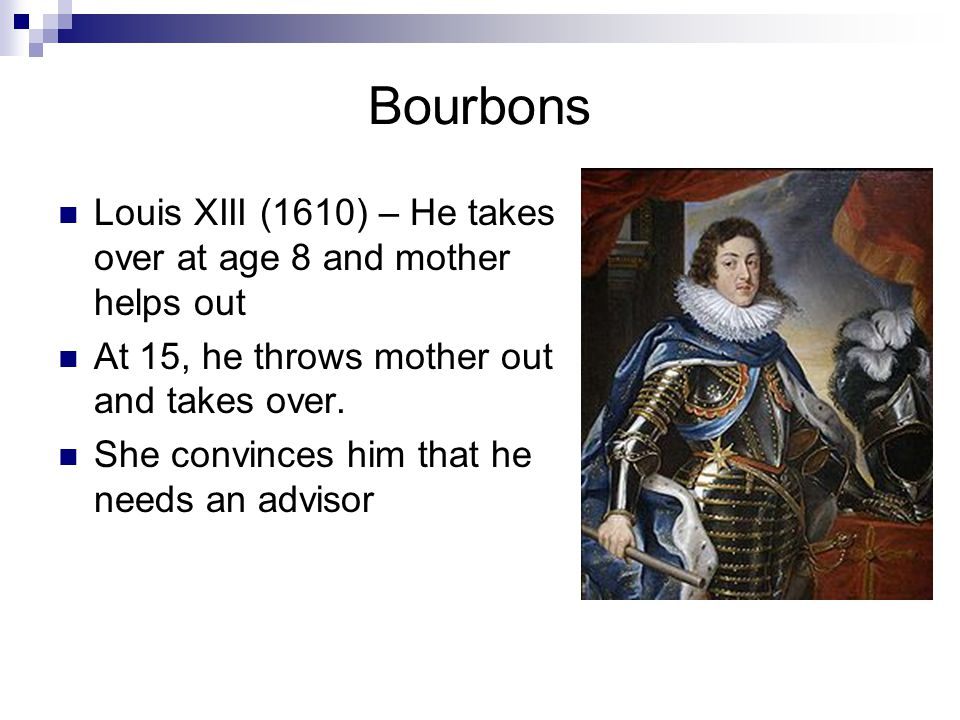 Bourbons Louis XIII (1610) – He takes over at age 8 and mother helps out. At 15, he throws mother out and takes over.