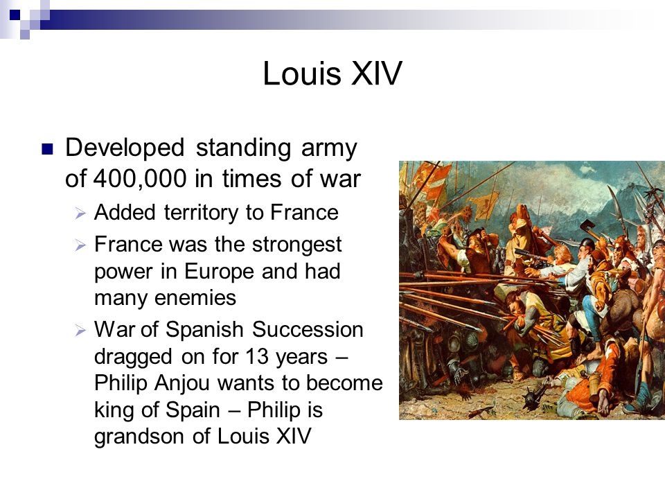 Louis XIV Developed standing army of 400,000 in times of war