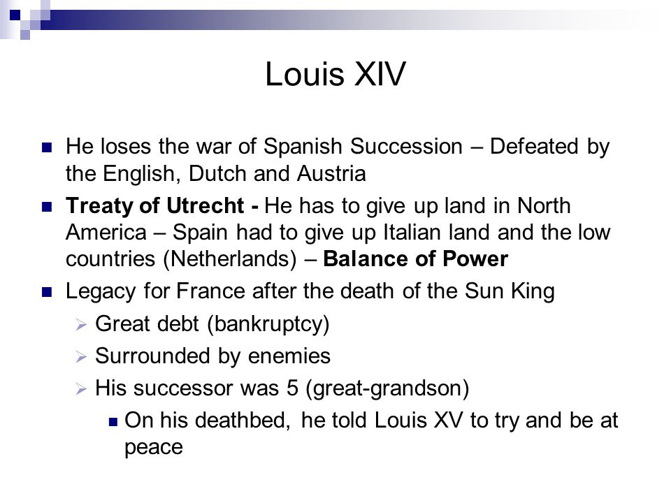 Louis XIV He loses the war of Spanish Succession – Defeated by the English, Dutch and Austria.
