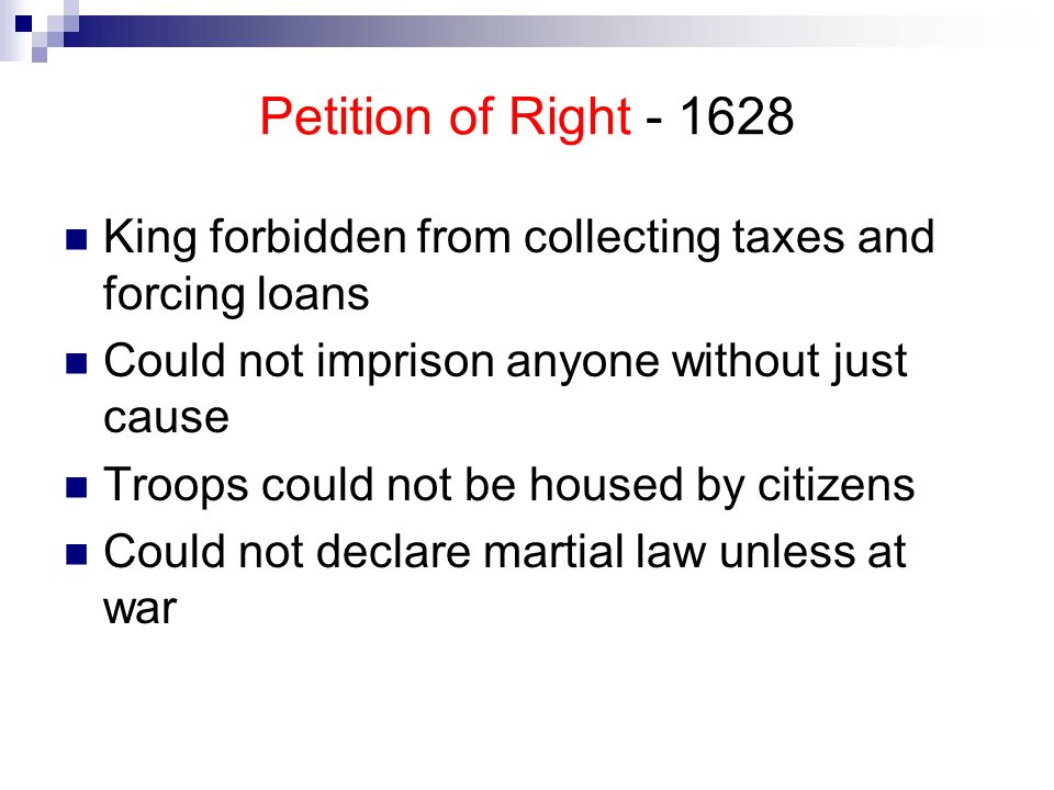 Petition of Right - 1628 King forbidden from collecting taxes and forcing loans. Could not imprison anyone without just cause.