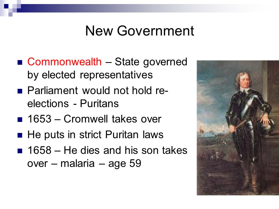 New Government Commonwealth – State governed by elected representatives. Parliament would not hold re-elections - Puritans.
