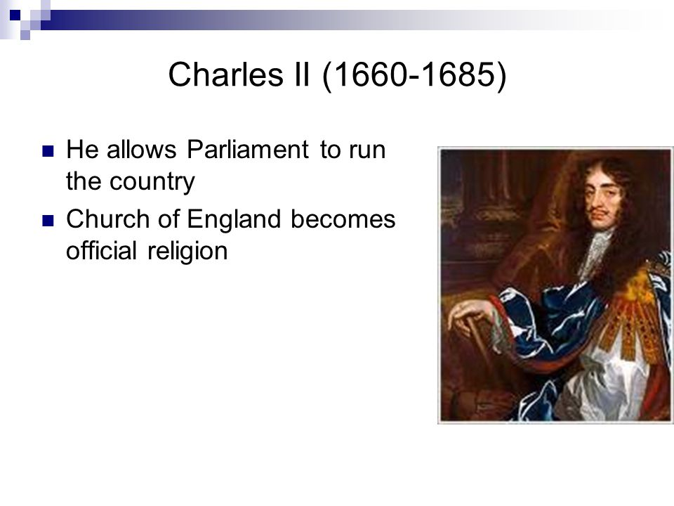 Charles II (1660-1685) He allows Parliament to run the country