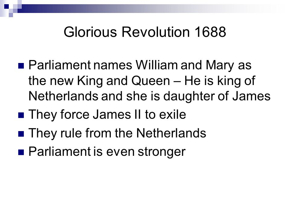 Glorious Revolution 1688 Parliament names William and Mary as the new King and Queen – He is king of Netherlands and she is daughter of James.