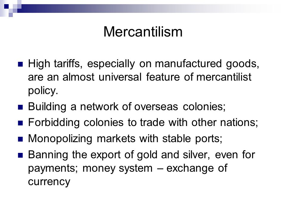 Mercantilism High tariffs, especially on manufactured goods, are an almost universal feature of mercantilist policy.