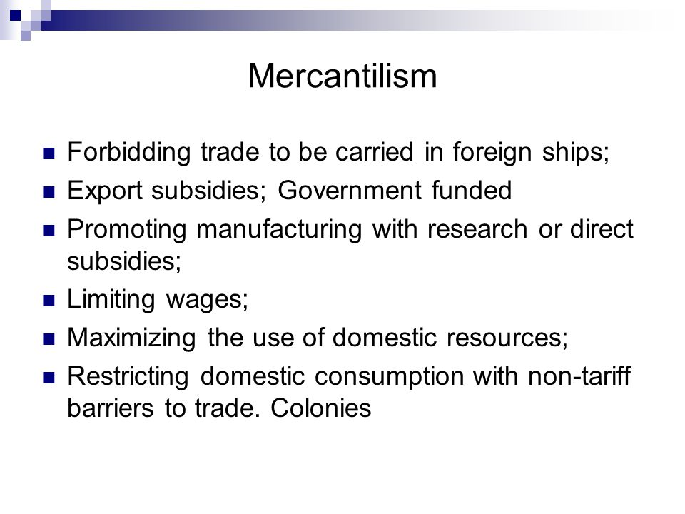 Mercantilism Forbidding trade to be carried in foreign ships;