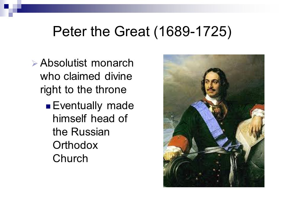 Peter the Great (1689-1725) Absolutist monarch who claimed divine right to the throne. Eventually made himself head of the Russian Orthodox Church.