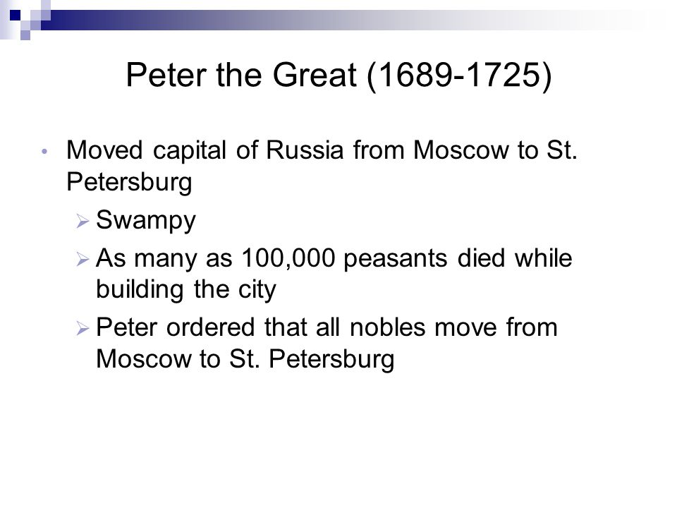 Peter the Great (1689-1725) Moved capital of Russia from Moscow to St. Petersburg. Swampy. As many as 100,000 peasants died while building the city.
