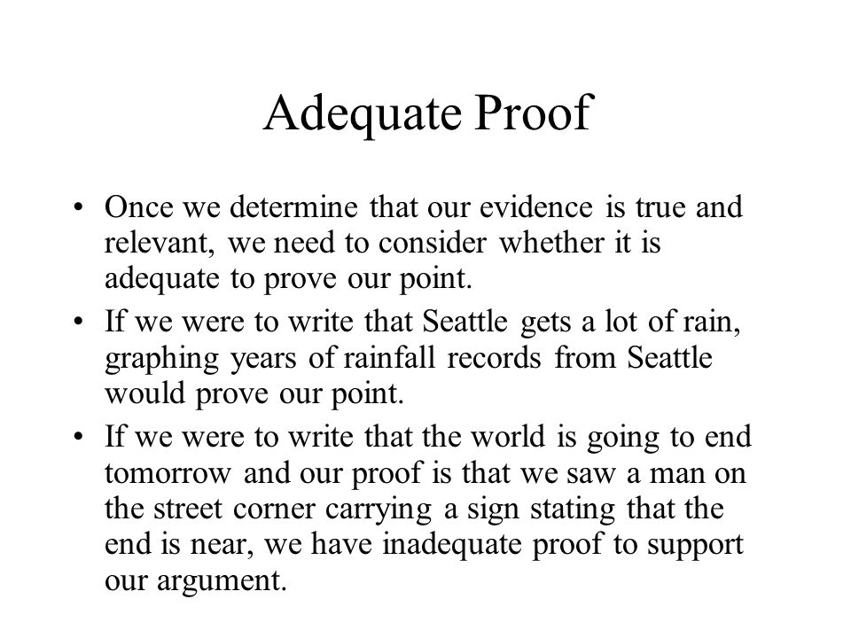 Adequate Proof Once we determine that our evidence is true and relevant, we need to consider whether it is adequate to prove our point.