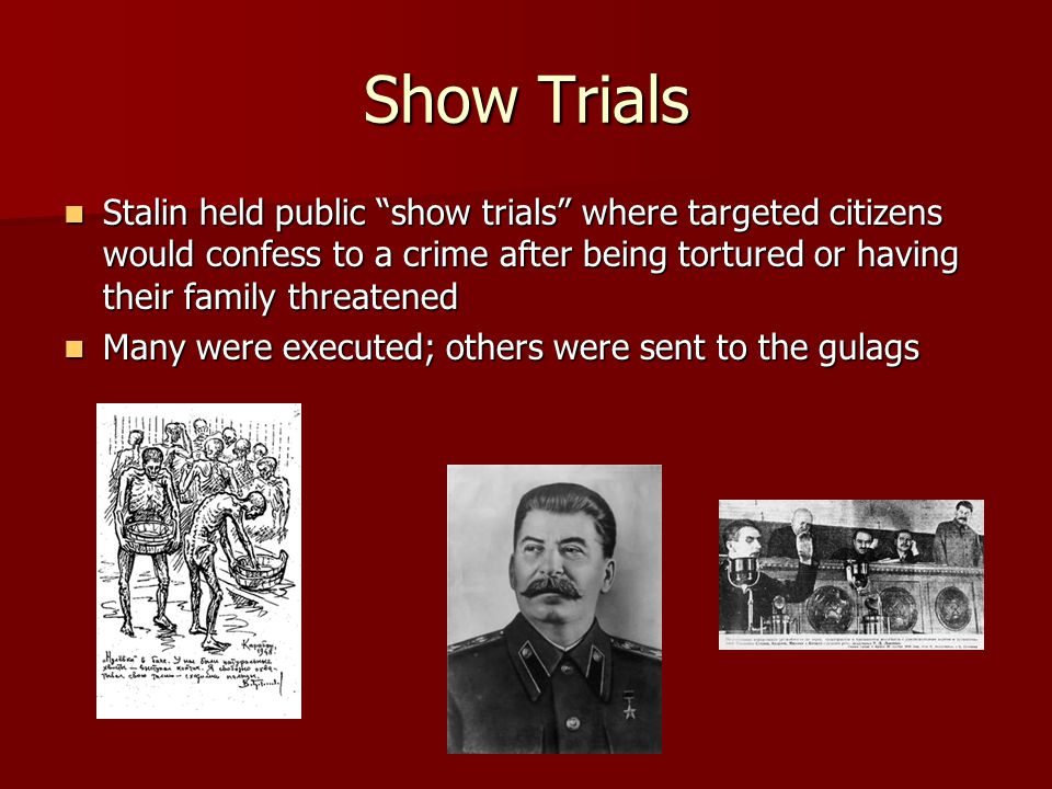 Show Trials Stalin held public show trials where targeted citizens would confess to a crime after being tortured or having their family threatened.