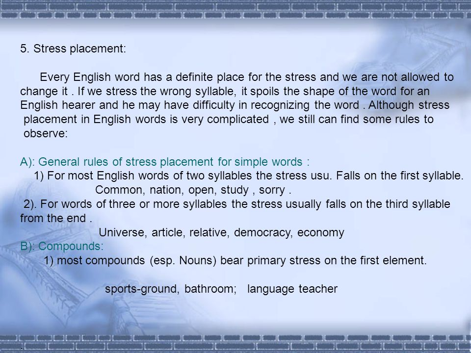 5. Stress placement: Every English word has a definite place for the stress and we are not allowed to.