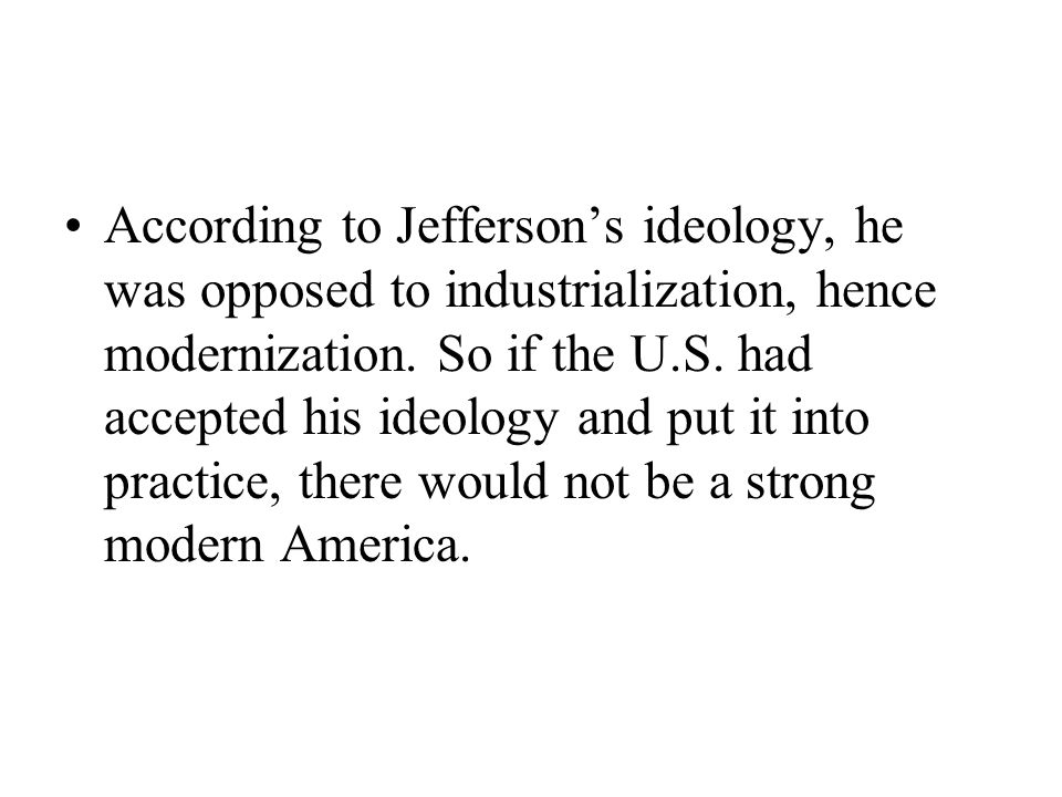 According to Jefferson's ideology, he was opposed to industrialization, hence modernization.