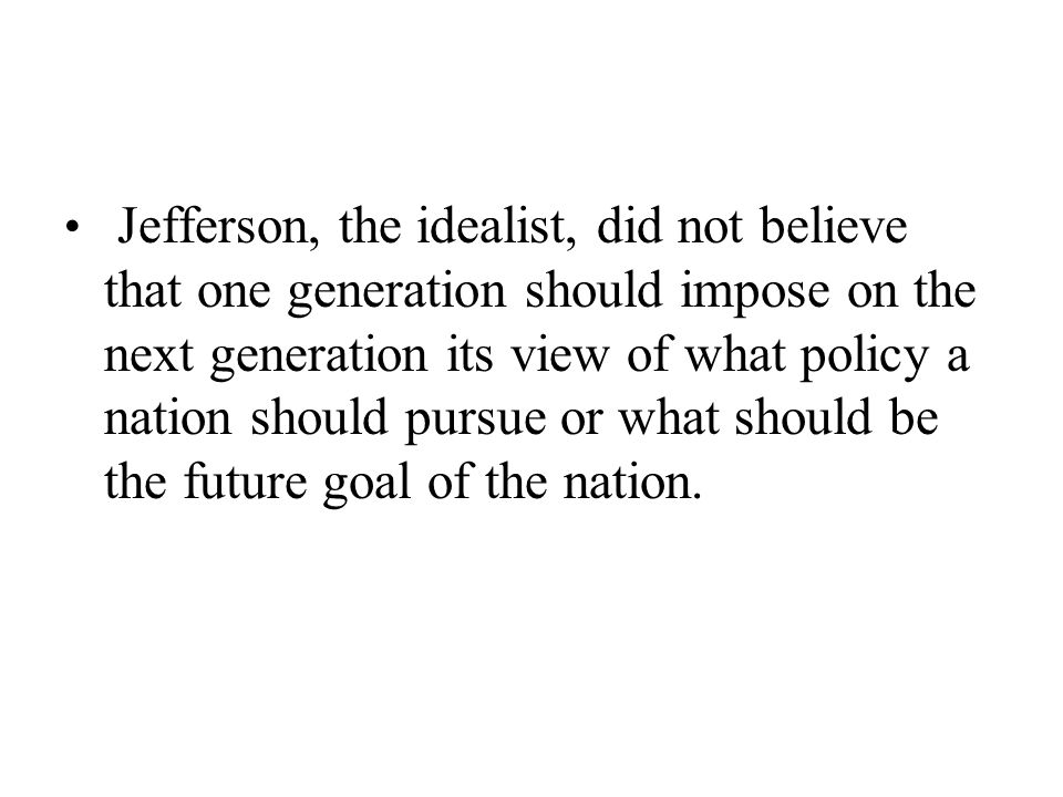 Jefferson, the idealist, did not believe that one generation should impose on the next generation its view of what policy a nation should pursue or what should be the future goal of the nation.