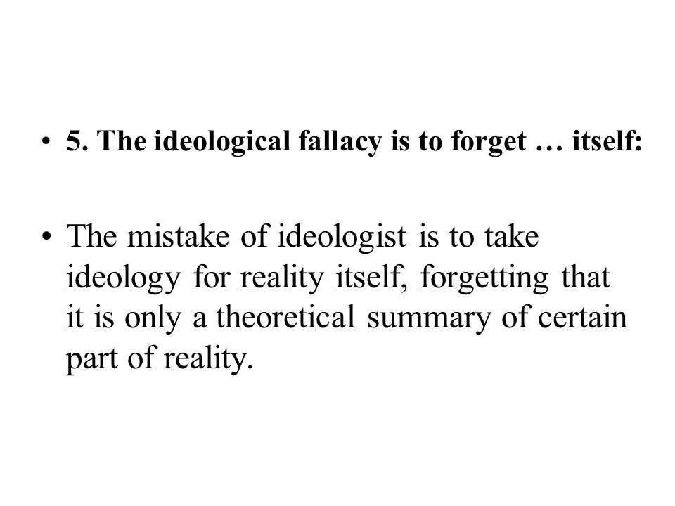 5. The ideological fallacy is to forget … itself: