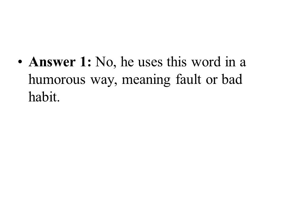 Answer 1: No, he uses this word in a humorous way, meaning fault or bad habit.